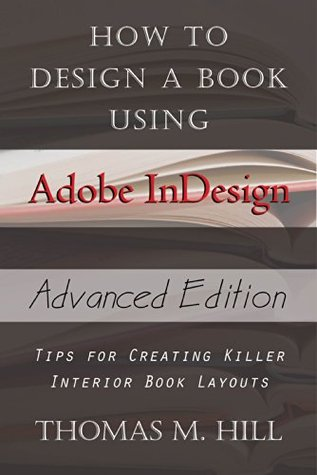 How to Design a Book Using Adobe InDesign, Advanced Edition: Tips for Creating Killer Interior Book Layouts