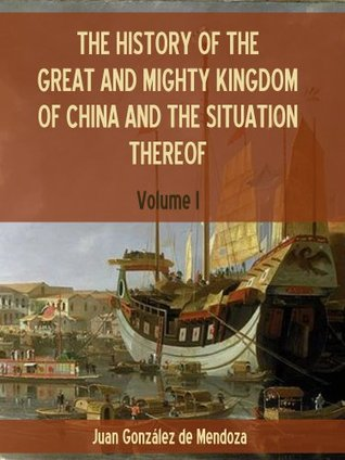 The History of the Great and Mighty Kingdom of China and the Situation Thereof : Volume I