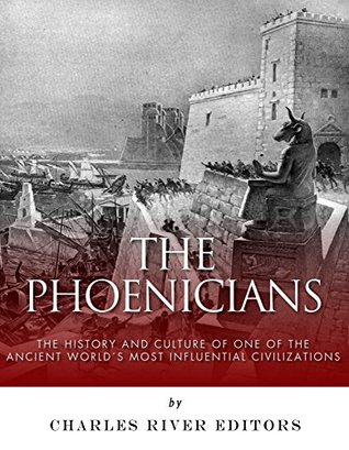 The Phoenicians: The History and Culture of One of the Ancient World's Most Influential Civilizations