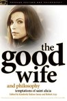 The Good Wife and Philosophy: Temptations of Saint Alicia (Popular Culture and Philosophy)