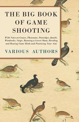 The Big Book of Game Shooting - With Notes on Grouse, Pheasants, Partridges, Quails, Woodcocks, Snipe, Running a Covert Shoot, Breeding and Rearing Ga