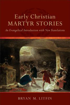 Early Christian Martyr Stories: An Evangelical Introduction with New Translations (ePUB)
