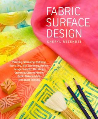 Fabric Surface Design: Painting, Stamping, Rubbing, Stenciling, Silk Screening, Resists, Image Transfer, Marbling, Crayons Colored Pencils, Batik, Nature Prints, Monotype Printing