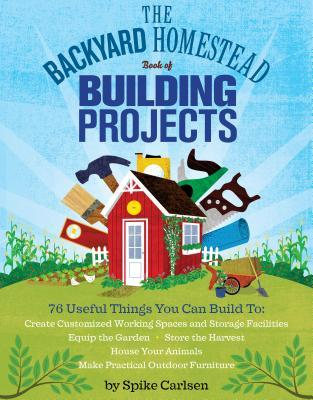 The Backyard Homestead Book of Building Projects: 76 Useful Things You Can Build to Create Customized Working Spaces and Storage Facilities, Equip the Garden, Store the Harvest, House Your Animals, and Make Practical Outdoor Furniture