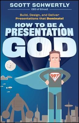 How to Be a Presentation God by Scott Schwertly