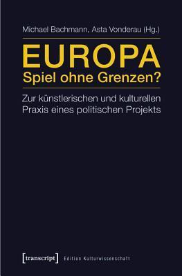 Europa - Spiel Ohne Grenzen?: Zur Kunstlerischen Und Kulturellen Praxis Eines Politischen Projekts