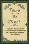 Tying The Knot: A Gender-Neutral Guide to Handfastings or Weddings for Pagans and Goddess Worshippers