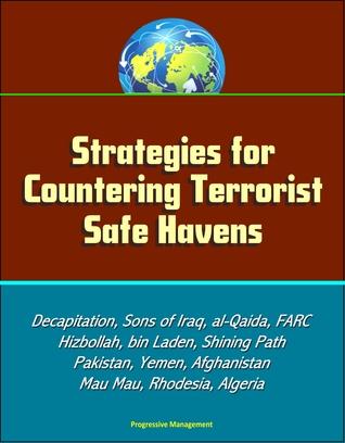 Strategies for Countering Terrorist Safe Havens: Decapitation, Sons of Iraq, al-Qaida, FARC, Hizbollah, bin Laden, Shining Path, Pakistan, Yemen, Afghanistan, Mau Mau, Rhodesia, Algeria