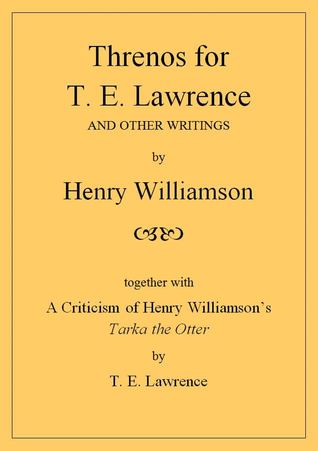 Threnos for T. E. Lawrence and other writings, together with A Criticism of Henry Williamson's Tarka the Otter, by T. E. Lawrence