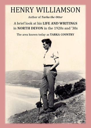 Henry Williamson, author of Tarka the Otter: A brief look at his Life and Writings in North Devon in the 1920s and '30s, the area known today as Tarka Country