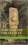 Songs of the Great Cycle: An Anthology of Mesoamerican Fantasy