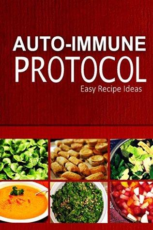 Auto-Immune Protocol - Easy Recipe Ideas: Easy Healthy Anti-Inflammatory Recipes for Auto-Immune Disease Relief