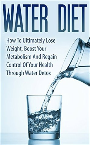 Water Diet: How To Ultimately Lose Weight, Boost Your Metabolism And Regain Control Of Your Health Through Water Detox