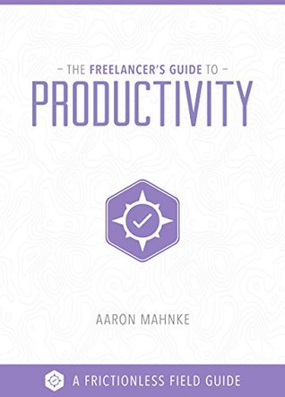 The Freelancer's Guide to Productivity (Frictionless Field Guides Book 1)