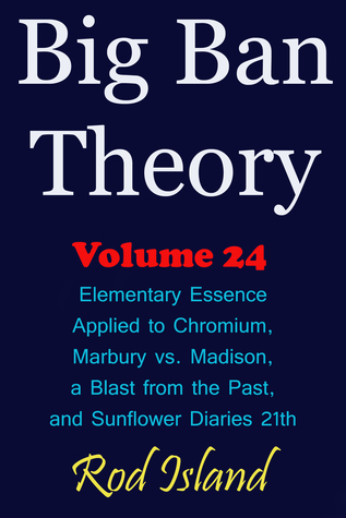 Big Ban Theory: Elementary Essence Applied to Chromium, Marbury vs. Madison, a Blast from the Past, and Sunflower Diaries 21th, Volume 24