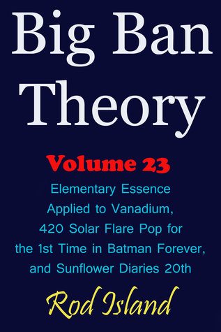 Big Ban Theory: Elementary Essence Applied to Vanadium, 420 Solar Flare Pop for the 1st Time in Batman Forever, and Sunflower Diaries 20th, Volume 23