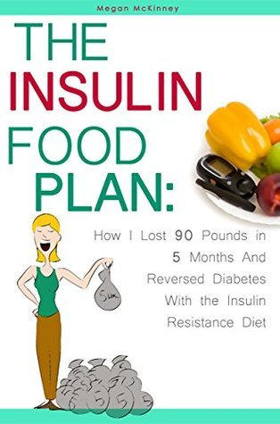 The Insulin Food Plan: How I Lost 90 Pounds in 5 Months and Reversed Diabetes with the Insulin Resistance Diet