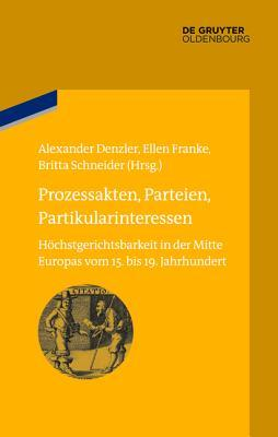 Prozessakten, Parteien, Partikularinteressen: Hochstgerichtsbarkeit in Der Mitte Europas Vom 15. Bis 19. Jahrhundert