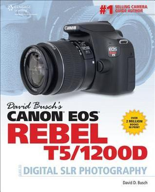 David Busch's Canon EOS Rebel T5/1200d Guide to Digital SLR Photography