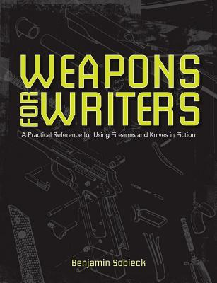 The Writer's Guide to Weapons: A Practical Reference for Using Firearms and Knives in Fiction