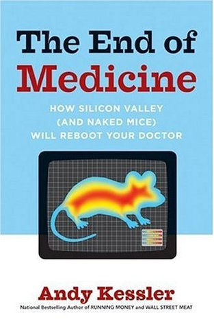 The End of Medicine, How Silicon Valley (and Naked Mice) will... by Andy Kessler