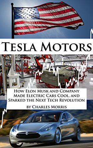 Tesla Motors: How Elon Musk and Company Made Electric Cars Cool, and