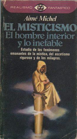 El misticismo. El hombre interior y lo inefable. Estudio de los fenómenos emanantes de la mística, del ascetismo riguroso y de los milagros