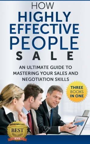 HOW HIGHLY EFFECTIVE PEOPLE SALE - AN ULTIMATE GUIDE TO MASTERING YOUR SALES AND NEGOTIATION SKILLS - THREE BOOKS IN ONE (3 IN 1): Better Sales, Stephen Covey, Personal Change, Guide for Introverts