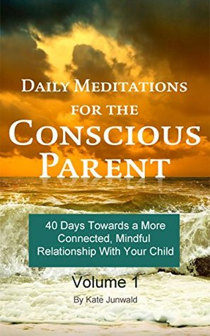 Daily Meditations for the Conscious Parent: 40 Days Towards a More Connected, Mindful Relationship With Your Child