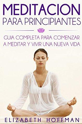 Meditación: Para Principiantes! Guía Completa Para Meditar Y Comenzar Una Nueva Vida: