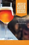 American Sour Beers: Innovative Techniques for Mixed Fermentations by Michael Tonsmeire