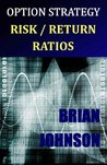 Option Strategy Risk / Return Ratios: A Revolutionary New Approach to Optimizing, Adjusting, and Trading Any Option Income Strategy