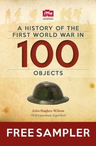 A History Of The First World War In 100 Objects Free Sampler: FREE SAMPLER: In Association With The Imperial War Museum