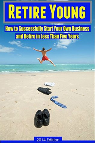 Starting a Business: How to Successfully Start Your Own Business and Retire in Less Than Five Years (How to Be Successful, Make Money, and Design Your Life Book 1)