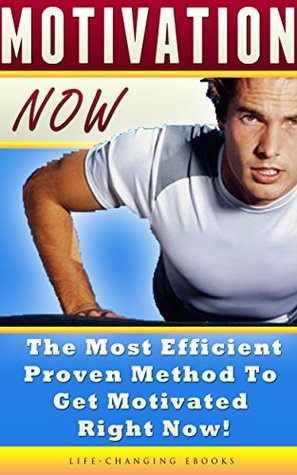 Motivation Now: The Most Efficient, Proven Method to Get Motivated Right Now!