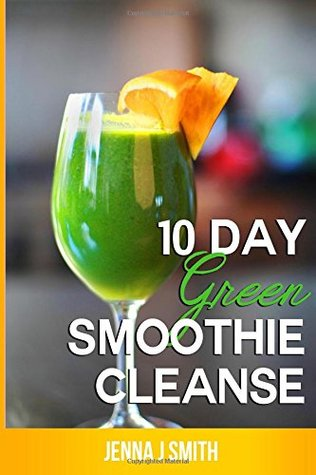 10 Day Green Smoothie Cleanse: Recipes to Lose 15+ Pounds in 10 Days
