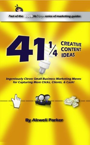 41 1/4 Creative Content Ideas: Ingeniously Clever Small Business Marketing Moves for Capturing More Clicks, Clients, and Cash!
