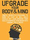 Upgrade Your Body & Mind: Simple Secrets & Strategies to Burn Fat Fast as Hell, Build Muscle, Get Lean, Upgrade Your Health & Improve Your Brain With Memory Tips & Tricks