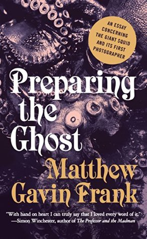 Ebook Preparing the Ghost: An Essay Concerning the Giant Squid and Its First Photographer by Matthew Gavin Frank TXT!