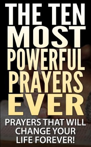The Ten Most Powerful Prayers Ever: Prayers That Will Change Your Life Forever!
