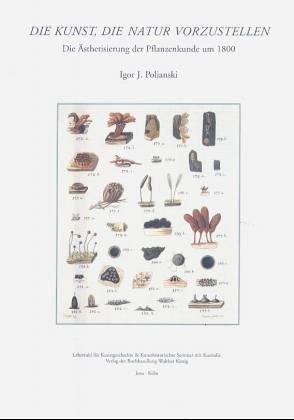 Die Kunst, die Natur vorzustellen: Die Ästhetisierung der Pflanzenkunde um 1800 und Goethes Gründung des botanischen Gartens zu Jena im Spannungsfeld kunsttheoretischer und botanischer Diskussionen der Zeit