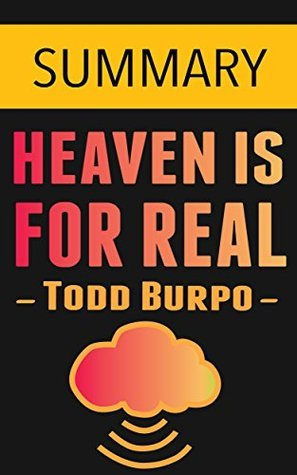 Heaven is for Real: A Little Boy's Astounding Story of His Trip to Heaven and Back by Todd Burpo -- Summary