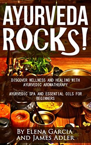 Ayurveda: Ayurveda Rocks!: Discover Wellness and Healing with Ayurvedic Aromatherapy. Ayurvedic Spa and Essential Oils for Beginners (Essential Oils, Aromatherapy, ... Essential Oils for Beginners Book 1)