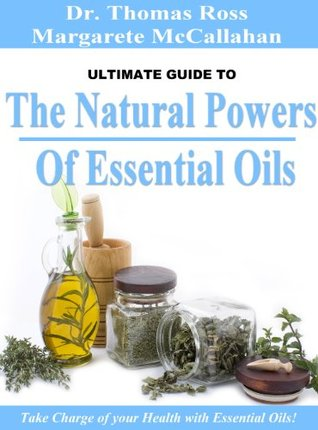 The Natural Powers Of Essential Oils: Take Charge of your Health with Essential Oils!