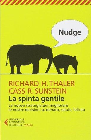 Nudge: La spinta gentile. La nuova strategia per migliorare le nostre decisioni su denaro, salute, felicità