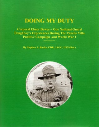 DOING MY DUTY: Corporal Elmer Dewey - One National Guard Doughboy's Experiences During The Pancho Villa Punitive Campaign And World War I