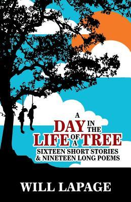 A Day in the Life of a Tree: Sixteen Short Stories and Eighteen Long Poems
