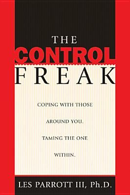The Control Freak: Coping with Those Around You. Taming the One Within.
