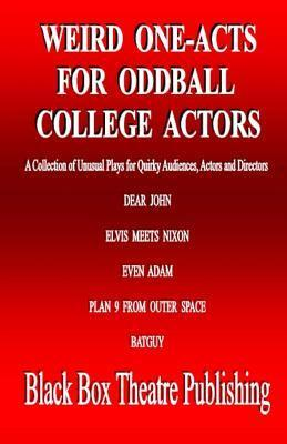 Weird One-Acts for Oddball College Actors: A Collection of Unusual One-Act Plays for Quirky Audiences, Actors and Directors