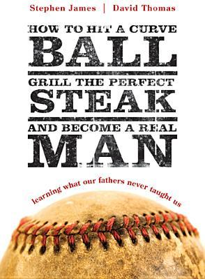 How to Hit a Curveball, Grill the Perfect Steak, and Become a Real Man: Learning What Our Fathers Never Taught Us